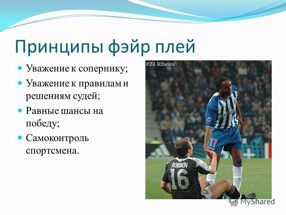 Принципы фэйр плей Уважение к сопернику; Уважение к правилам и решениям судей; Равные шансы на победу; Самоконтроль спортсмена.