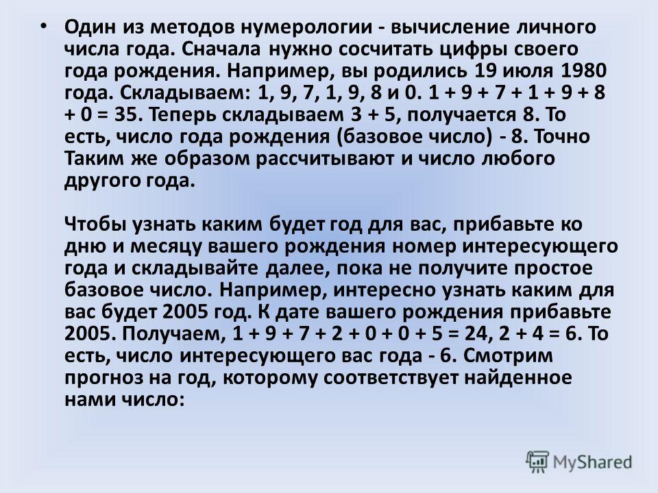 Один из методов нумерологии - вычисление личного числа года. Сначала нужно сосчитать цифры своего года рождения. Например, вы родились 19 июля 1980 года. Складываем: 1, 9, 7, 1, 9, 8 и 0. 1 + 9 + 7 + 1 + 9 + 8 + 0 = 35. Теперь складываем 3 + 5, получ