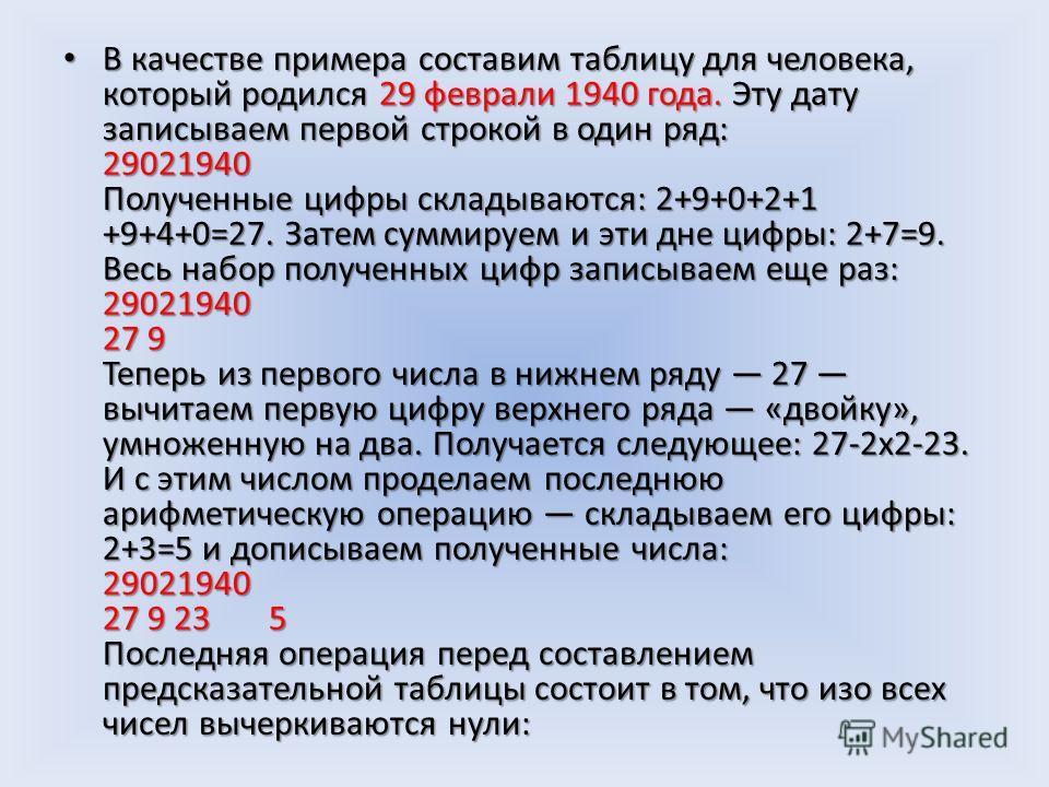 В качестве примера составим таблицу для человека, который родился 29 феврали 1940 года. Эту дату записываем первой строкой в один ряд: 29021940 Полученные цифры складываются: 2+9+0+2+1 +9+4+0=27. Затем суммируем и эти дне цифры: 2+7=9. Весь набор пол