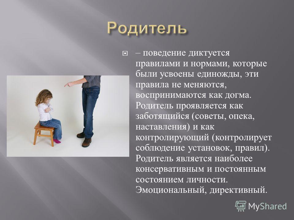 – поведение диктуется правилами и нормами, которые были усвоены единожды, эти правила не меняются, воспринимаются как догма. Родитель проявляется как заботящийся ( советы, опека, наставления ) и как контролирующий ( контролирует соблюдение установок,