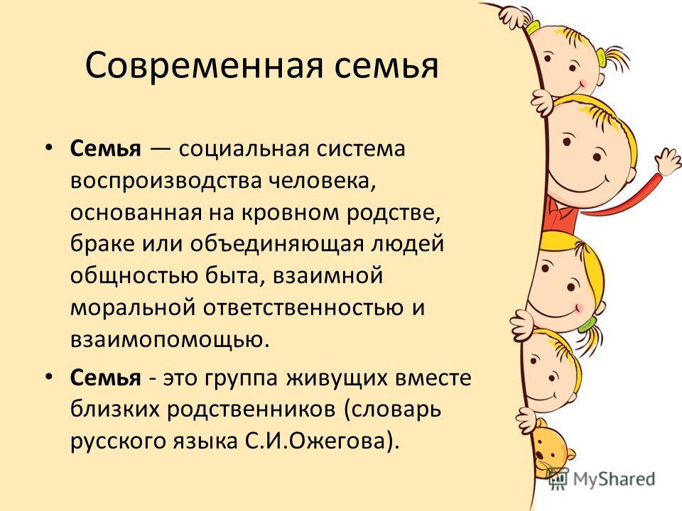 Современная семья Семья социальная система воспроизводства человека, основанная на кровном родстве, браке или объединяющая людей общностью быта, взаимной моральной ответственностью и взаимопомощью. Семья - это группа живущих вместе близких родственни