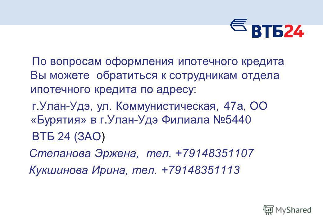 По вопросам оформления ипотечного кредита Вы можете обратиться к сотрудникам отдела ипотечного кредита по адресу: г.Улан-Удэ, ул. Коммунистическая, 47 а, ОО «Бурятия» в г.Улан-Удэ Филиала 5440 ВТБ 24 (ЗАО) Степанова Эржена, тел. +79148351107 Кукшинов