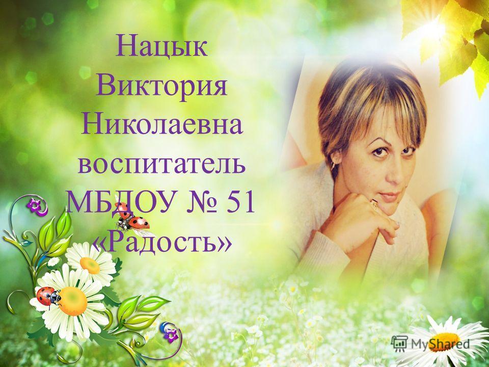 Нацык Виктория Николаевна воспитатель МБДОУ 51 «Радость»