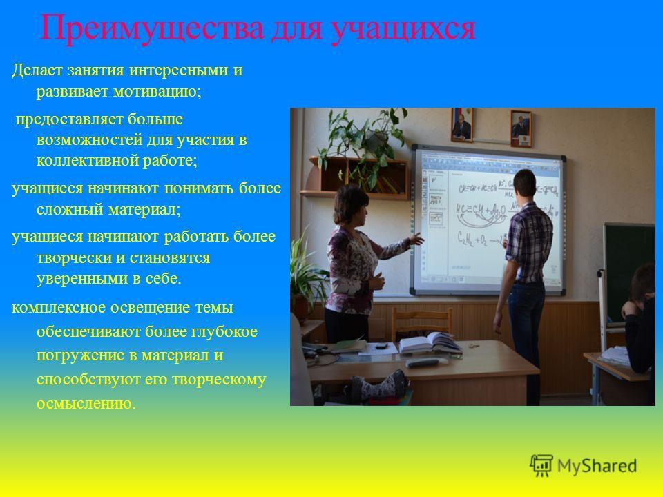 Преимущества для учащихся Делает занятия интересными и развивает мотивацию; предоставляет больше возможностей для участия в коллективной работе; учащиеся начинают понимать более сложный материал; учащиеся начинают работать более творчески и становятс