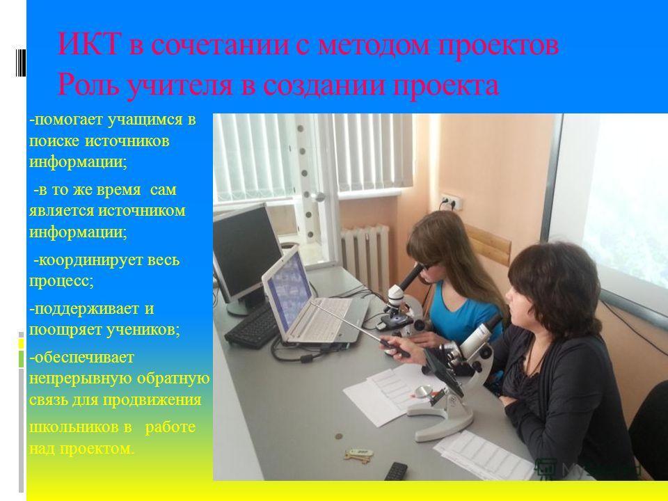 ИКТ в сочетании с методом проектов Роль учителя в создании проекта -помогает учащимся в поиске источников информации; -в то же время сам является источником информации; -координирует весь процесс; -поддерживает и поощряет учеников; -обеспечивает непр