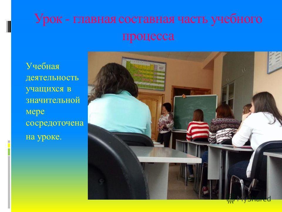 Урок - главная составная часть учебного процесса Учебная деятельность учащихся в значительной мере сосредоточена на уроке.