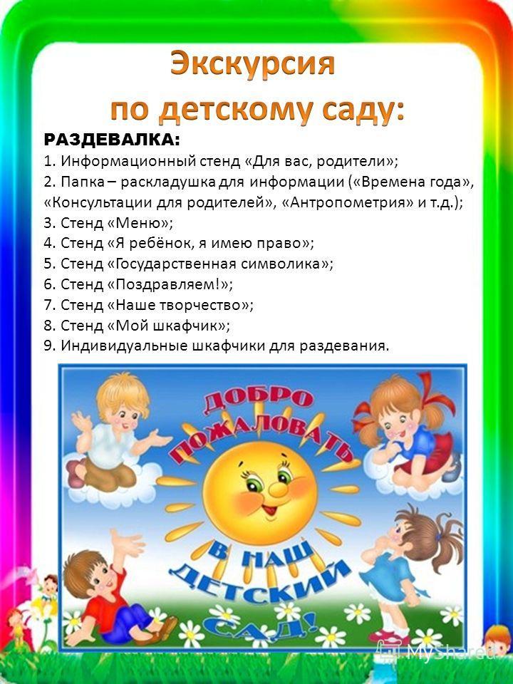 РАЗДЕВАЛКА: 1. Информационный стенд «Для вас, родители»; 2. Папка – раскладушка для информации («Времена года», «Консультации для родителей», «Антропометрия» и т.д.); 3. Стенд «Меню»; 4. Стенд «Я ребёнок, я имею право»; 5. Стенд «Государственная симв