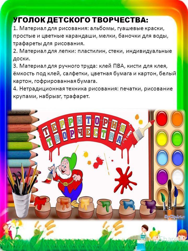 УГОЛОК ДЕТСКОГО ТВОРЧЕСТВА: 1. Материал для рисования: альбомы, гуашевые краски, простые и цветные карандаши, мелки, баночки для воды, трафареты для рисования. 2. Материал для лепки: пластилин, стеки, индивидуальные доски. 3. Материал для ручного тру