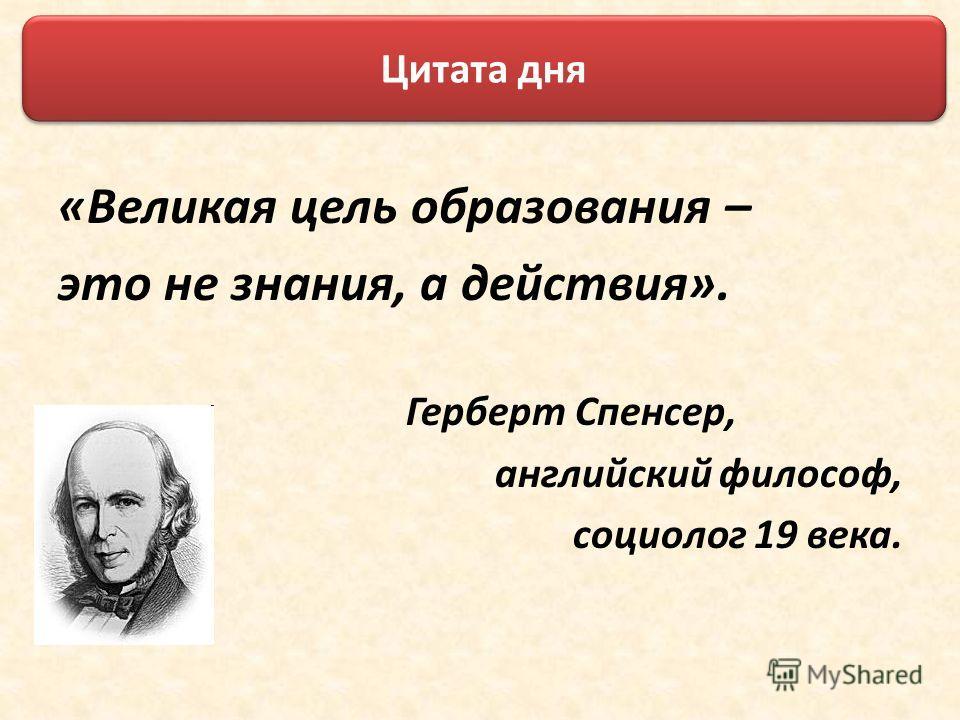 «Великая цель образования – это не знания, а действия». Герберт Спенсер, английский философ, социолог 19 века. Цитата дня