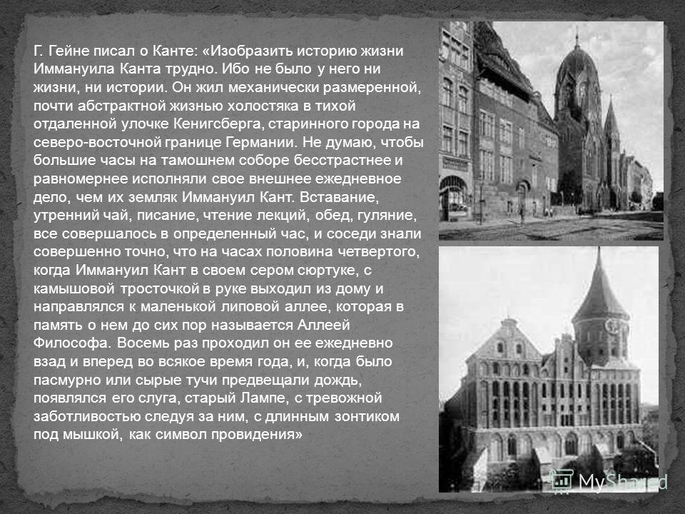 Г. Гейне писал о Канте: «Изобразить историю жизни Иммануила Канта трудно. Ибо не было у него ни жизни, ни истории. Он жил механически размеренной, почти абстрактной жизнью холостяка в тихой отдаленной улочке Кенигсберга, старинного города на северо-в