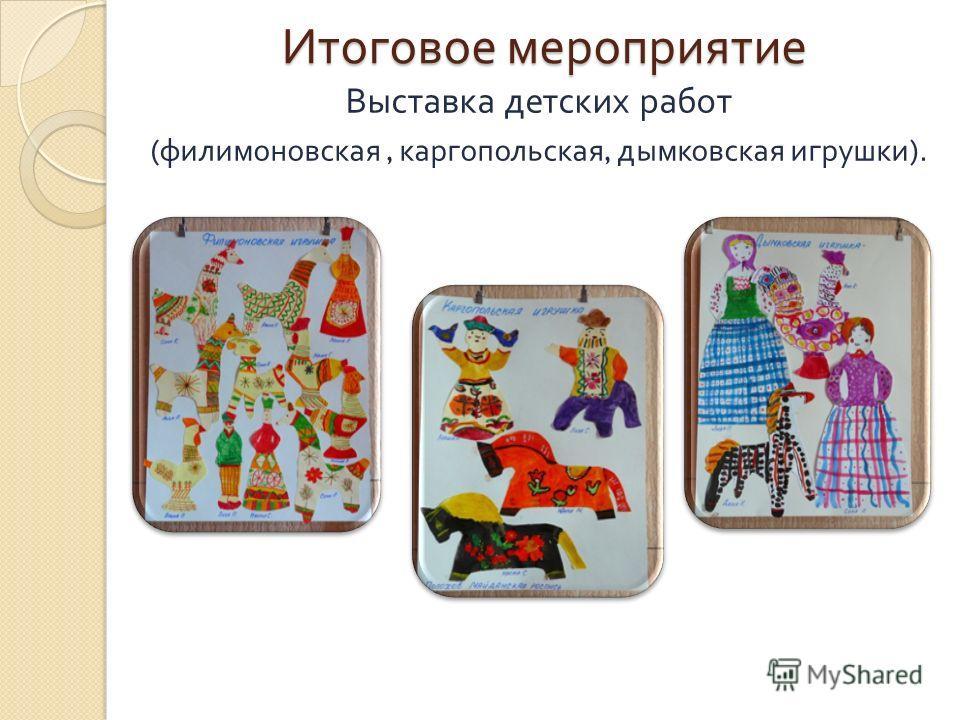 Итоговое мероприятие Выставка детских работ ( филимоновская, каргопольская, дымковская игрушки ).