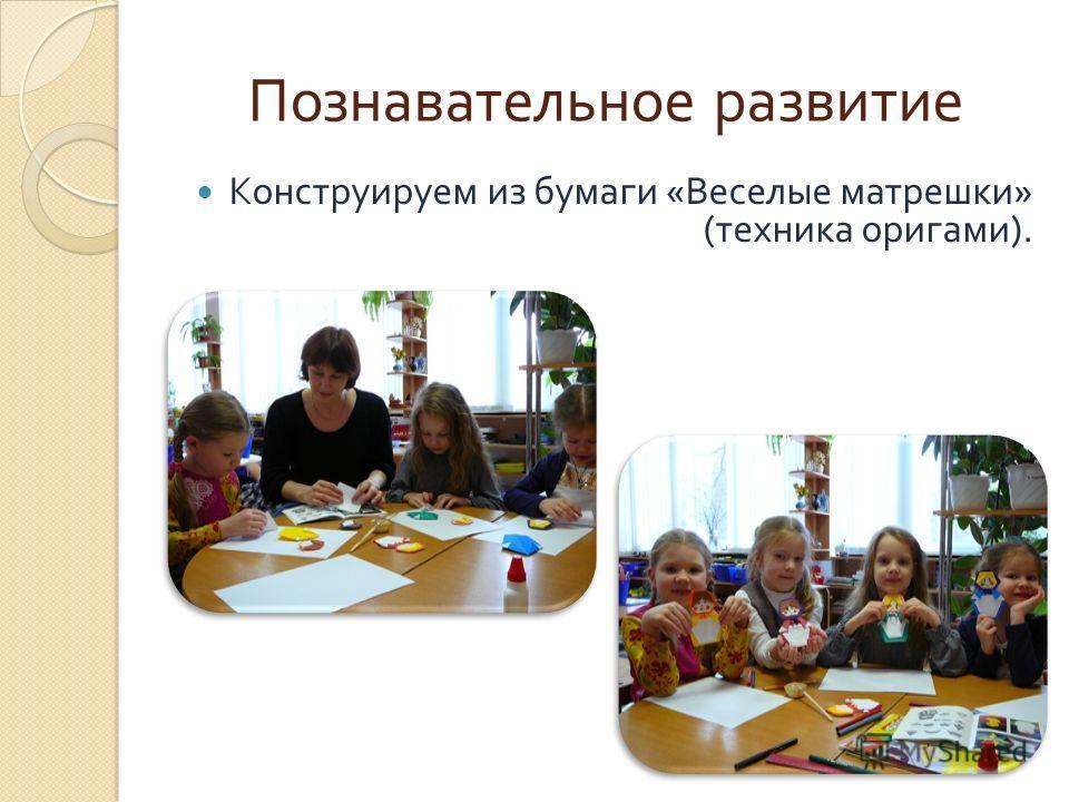Познавательное развитие Конструируем из бумаги « Веселые матрешки » ( техника оригами ).
