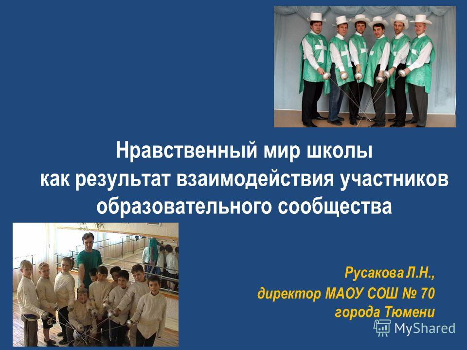 Нравственный мир школы как результат взаимодействия участников образовательного сообщества Русакова Л.Н., директор МАОУ СОШ 70 города Тюмени