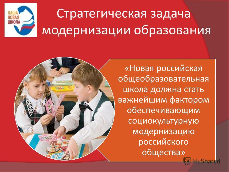 Стратегическая задача модернизации образования «Новая российская общеобразовательная школа должна стать важнейшим фактором обеспечивающим социокультурную модернизацию российского общества»