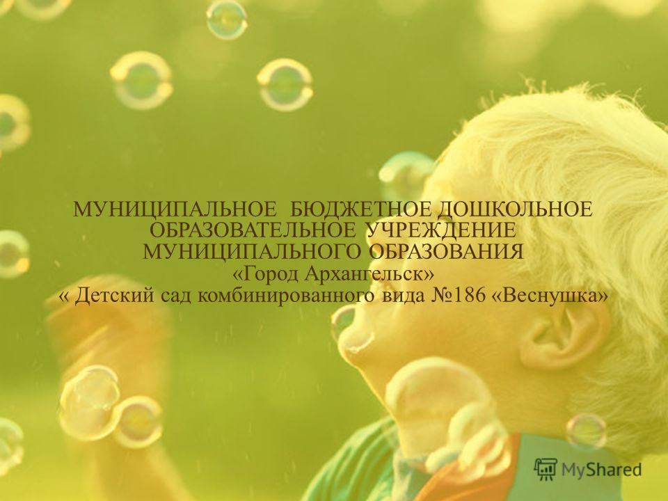 МУНИЦИПАЛЬНОЕ БЮДЖЕТНОЕ ДОШКОЛЬНОЕ ОБРАЗОВАТЕЛЬНОЕ УЧРЕЖДЕНИЕ МУНИЦИПАЛЬНОГО ОБРАЗОВАНИЯ «Город Архангельск» « Детский сад комбинированного вида 186 «Веснушка»