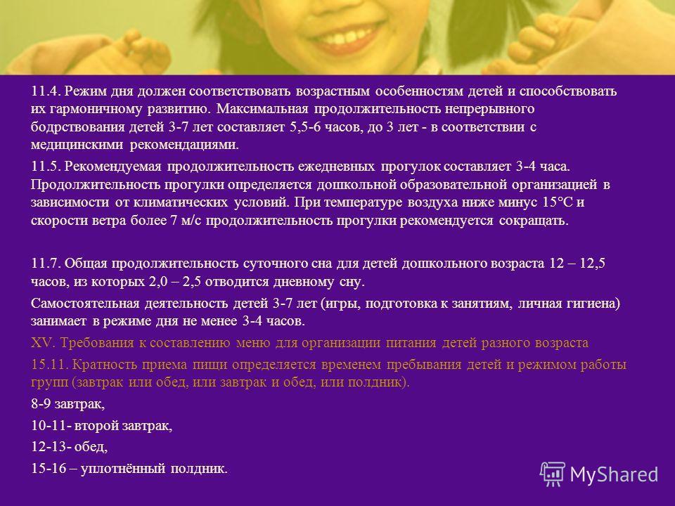 11.4. Режим дня должен соответствовать возрастным особенностям детей и способствовать их гармоничному развитию. Максимальная продолжительность непрерывного бодрствования детей 3-7 лет составляет 5,5-6 часов, до 3 лет - в соответствии с медицинскими р