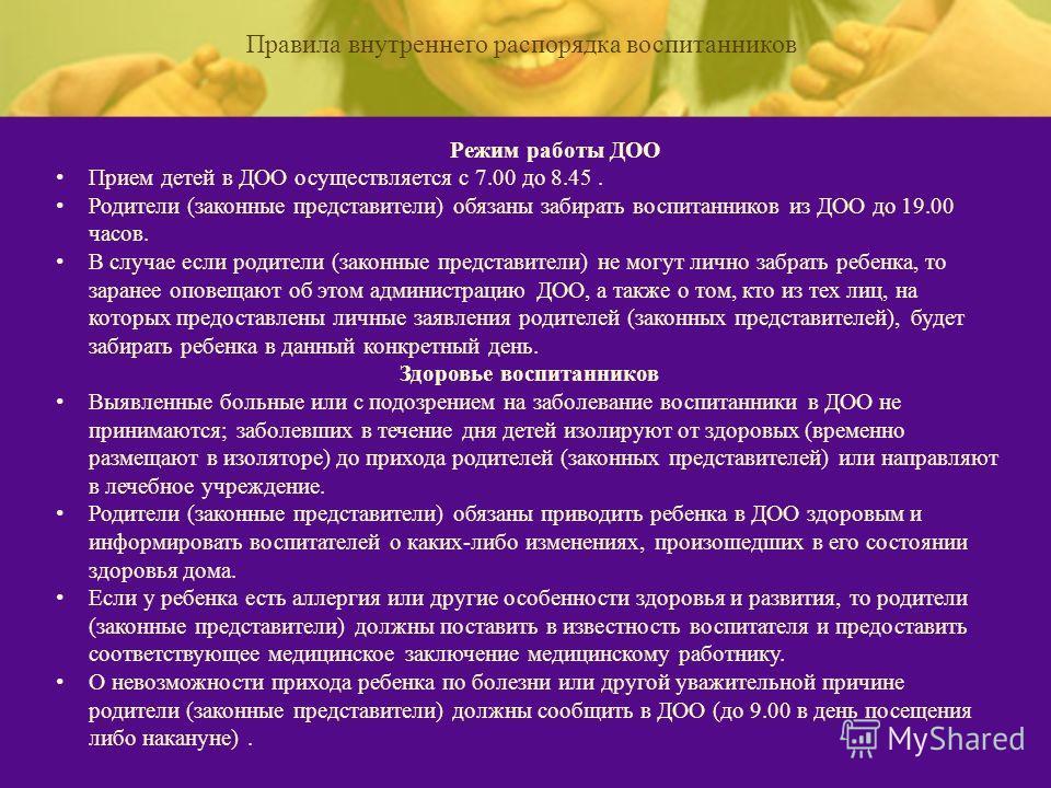 Режим работы ДОО Прием детей в ДОО осуществляется с 7.00 до 8.45. Родители (законные представители) обязаны забирать воспитанников из ДОО до 19.00 часов. В случае если родители (законные представители) не могут лично забрать ребенка, то заранее опове