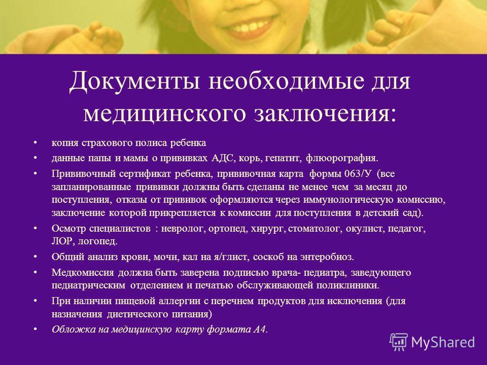 Документы необходимые для медицинского заключения: копия страхового полиса ребенка данные папы и мамы о прививках АДС, корь, гепатит, флюорография. Прививочный сертификат ребенка, прививочная карта формы 063/У (все запланированные прививки должны быт