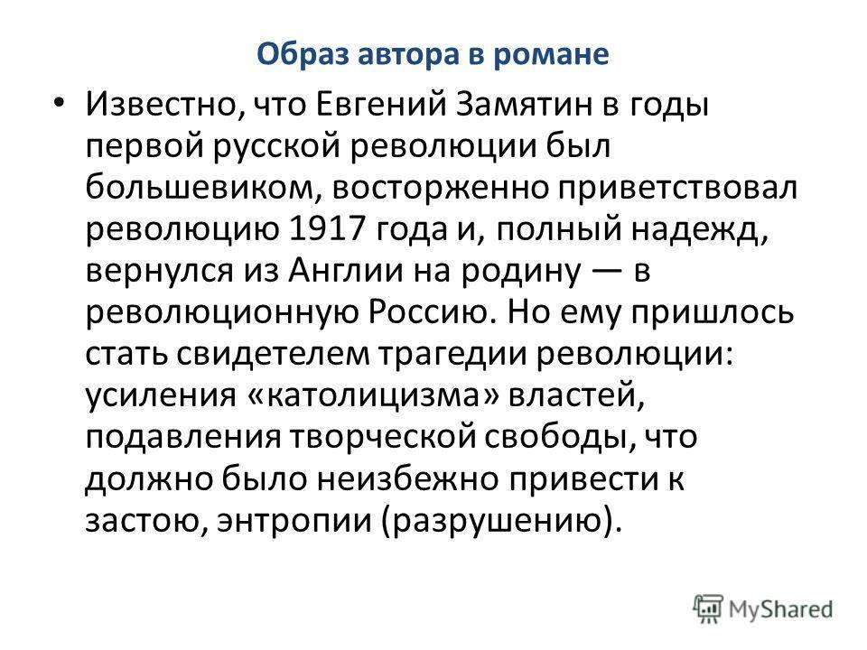 Образ автора в романе Известно, что Евгений Замятин в годы первой русской революции был большевиком, восторженно приветствовал революцию 1917 года и, полный надежд, вернулся из Англии на родину в революционную Россию. Но ему пришлось стать свидетелем