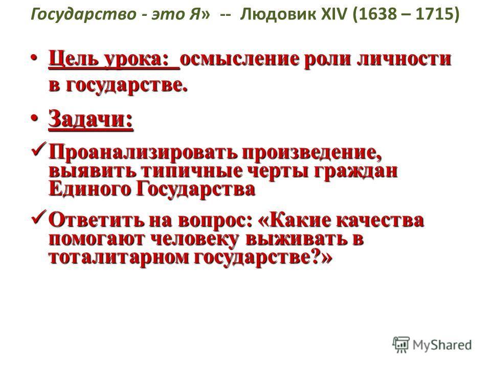 Государство - это Я» -- Людовик XIV (1638 – 1715) Цель урока: осмысление роли личности в государстве. Цель урока: осмысление роли личности в государстве. Задачи: Задачи: Проанализировать произведение, выявить типичные черты граждан Единого Государств