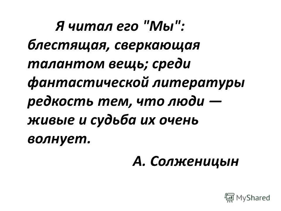 Я читал его Мы: блестящая, сверкающая талантом вещь; среди фантастической литературы редкость тем, что люди живые и судьба их очень волнует. А. Солженицын