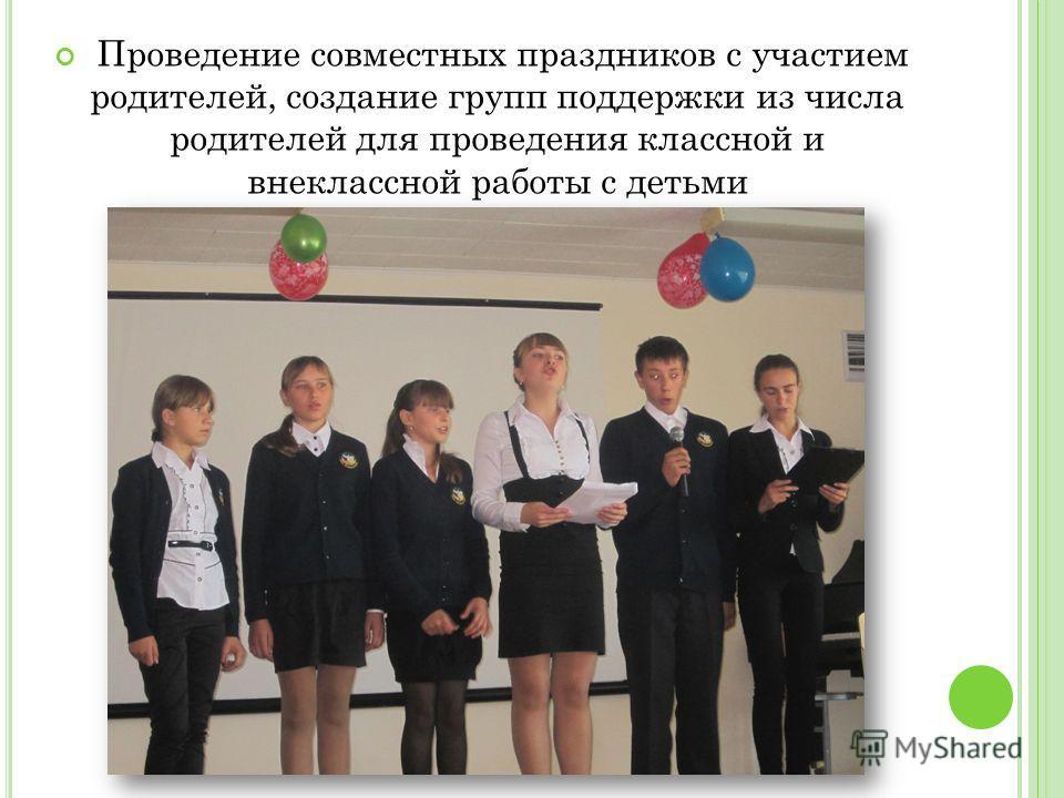 Проведение совместных праздников с участием родителей, создание групп поддержки из числа родителей для проведения классной и внеклассной работы с детьми