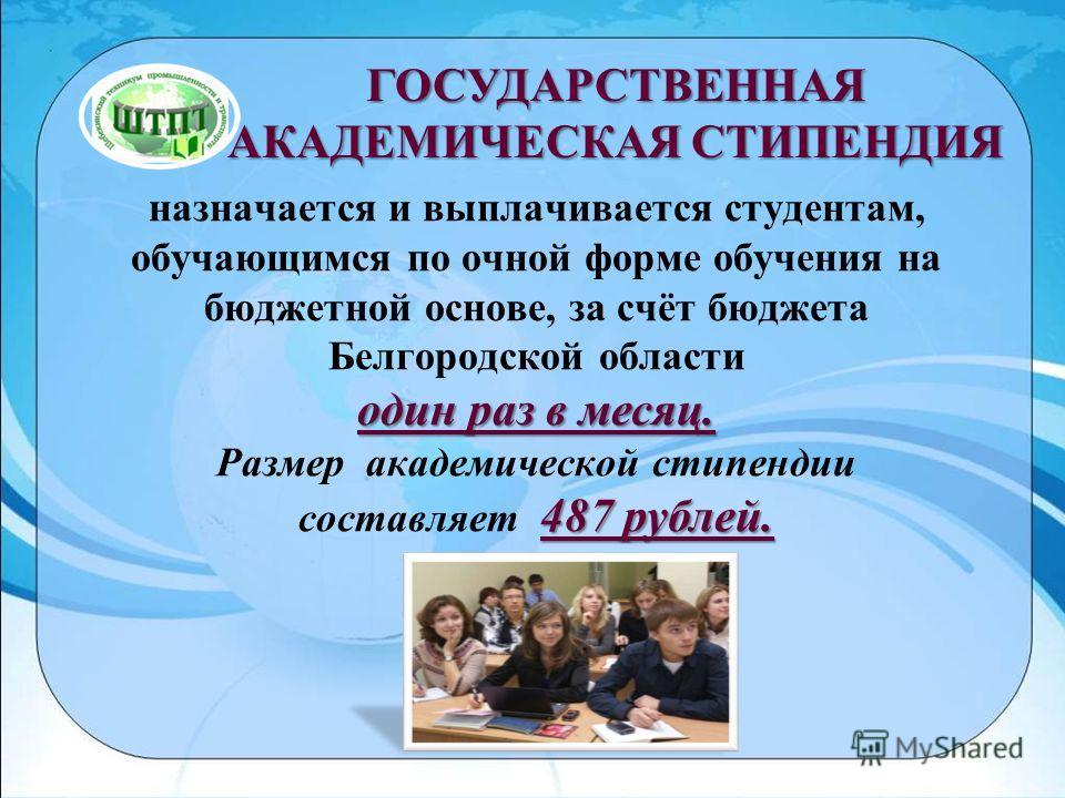 один раз в месяц. 487 рублей. назначается и выплачивается студентам, обучающимся по очной форме обучения на бюджетной основе, за счёт бюджета Белгородской области один раз в месяц. Размер академической стипендии составляет 487 рублей. ГОСУДАРСТВЕННАЯ