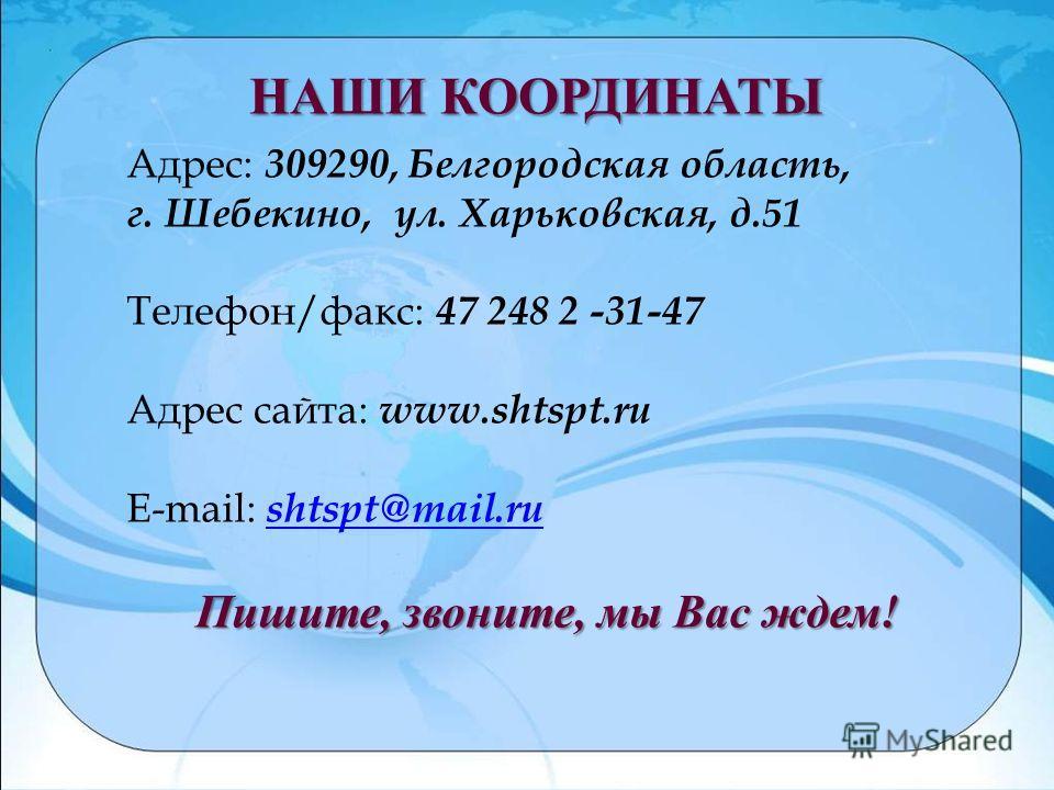 Адрес: 309290, Белгородская область, г. Шебекино, ул. Харьковская, д.51 Телефон/факс: 47 248 2 -31-47 Адрес сайта: www.shtspt.ru E-mail: shtspt@mail.rushtspt@mail.ru Пишите, звоните, мы Вас ждем! НАШИ КООРДИНАТЫ