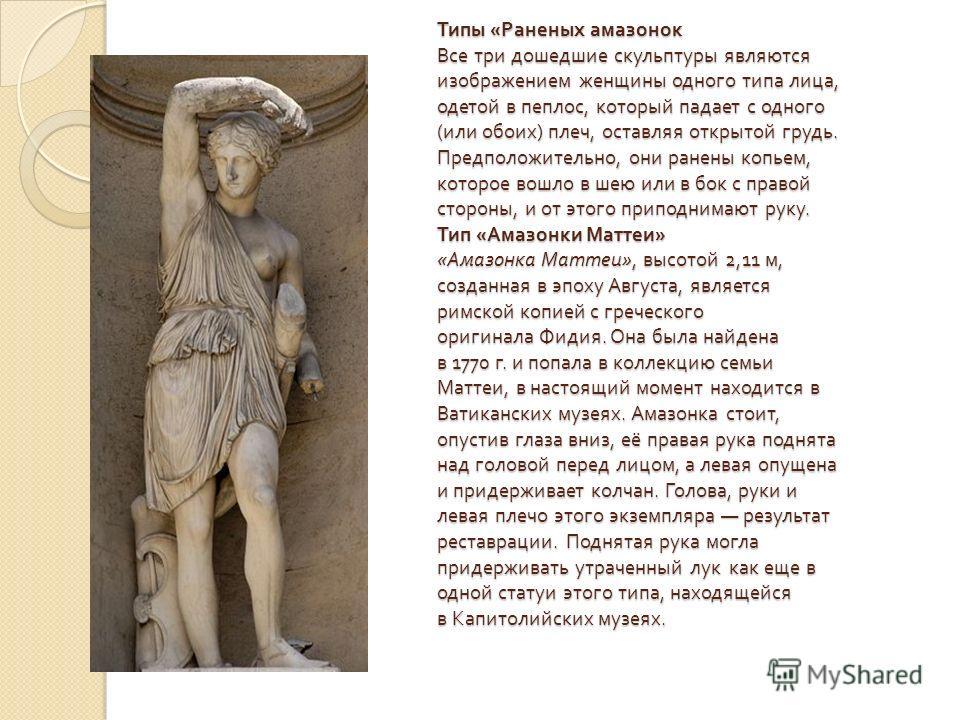 Типы « Раненых амазонок Все три дошедшие скульптуры являются изображением женщины одного типа лица, одетой в пеплос, который падает с одного ( или обоих ) плеч, оставляя открытой грудь. Предположительно, они ранены копьем, которое вошло в шею или в б
