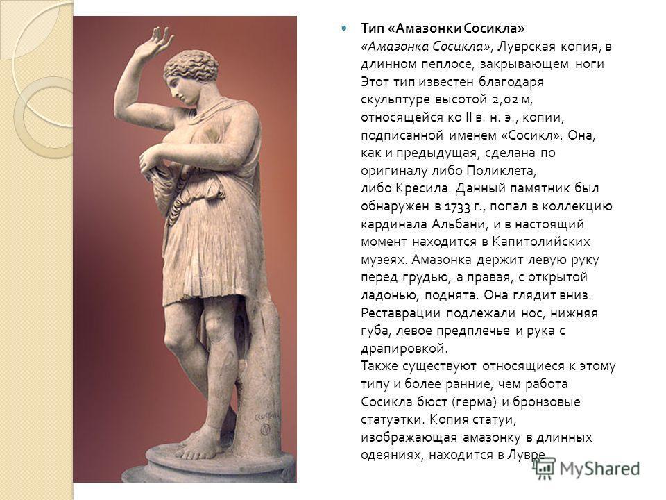 Тип « Амазонки Сосикла » « Амазонка Сосикла », Луврская копия, в длинном пеплосе, закрывающем ноги Этот тип известен благодаря скульптуре высотой 2,02 м, относящейся ко II в. н. э., копии, подписанной именем « Сосикл ». Она, как и предыдущая, сделана