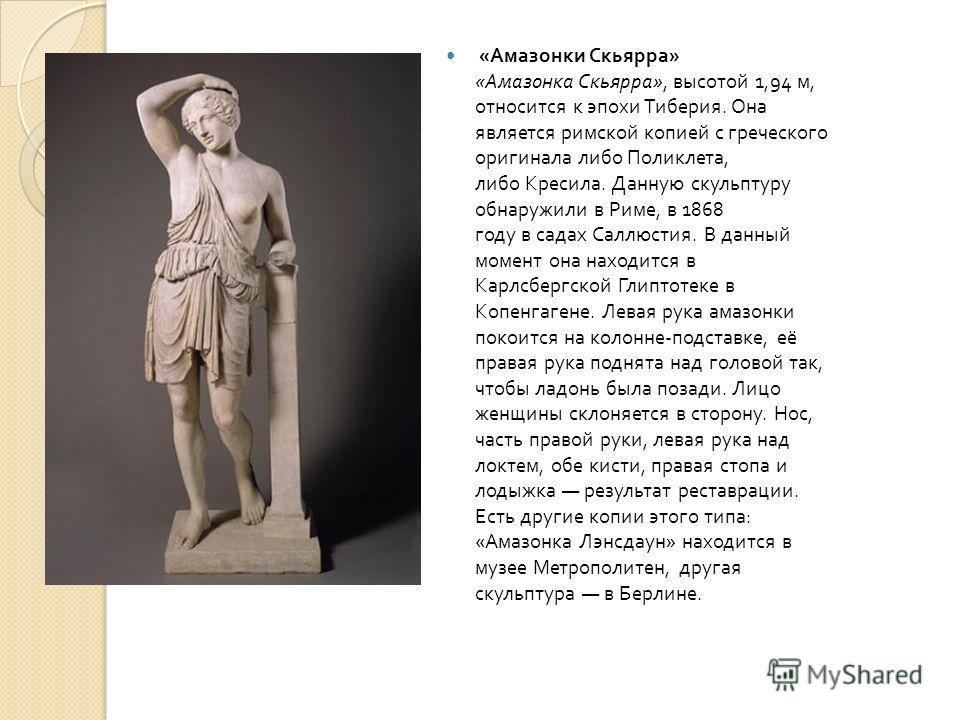« Амазонки Скьярра » « Амазонка Скьярра », высотой 1,94 м, относится к эпохи Тиберия. Она является римской копией с греческого оригинала либо Поликлета, либо Кресила. Данную скульптуру обнаружили в Риме, в 1868 году в садах Саллюстия. В данный момент