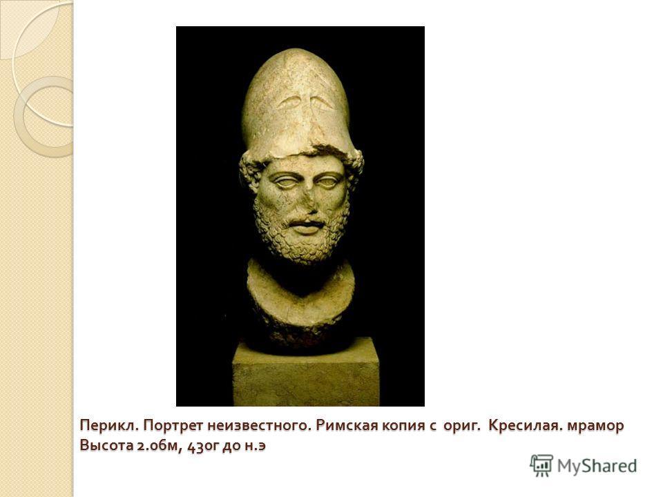 Перикл. Портрет неизвестного. Римская копия с ориг. Кресилая. мрамор Высота 2.06 м, 430 г до н. э