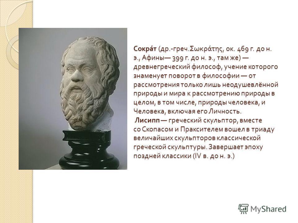 Сократ ( др.- греч. Σωκράτης, ок. 469 г. до н. э., Афины 399 г. до н. э., там же ) древнегреческий философ, учение которого знаменует поворот в философии от рассмотрения только лишь неодушевлённой природы и мира к рассмотрению природы в целом, в том