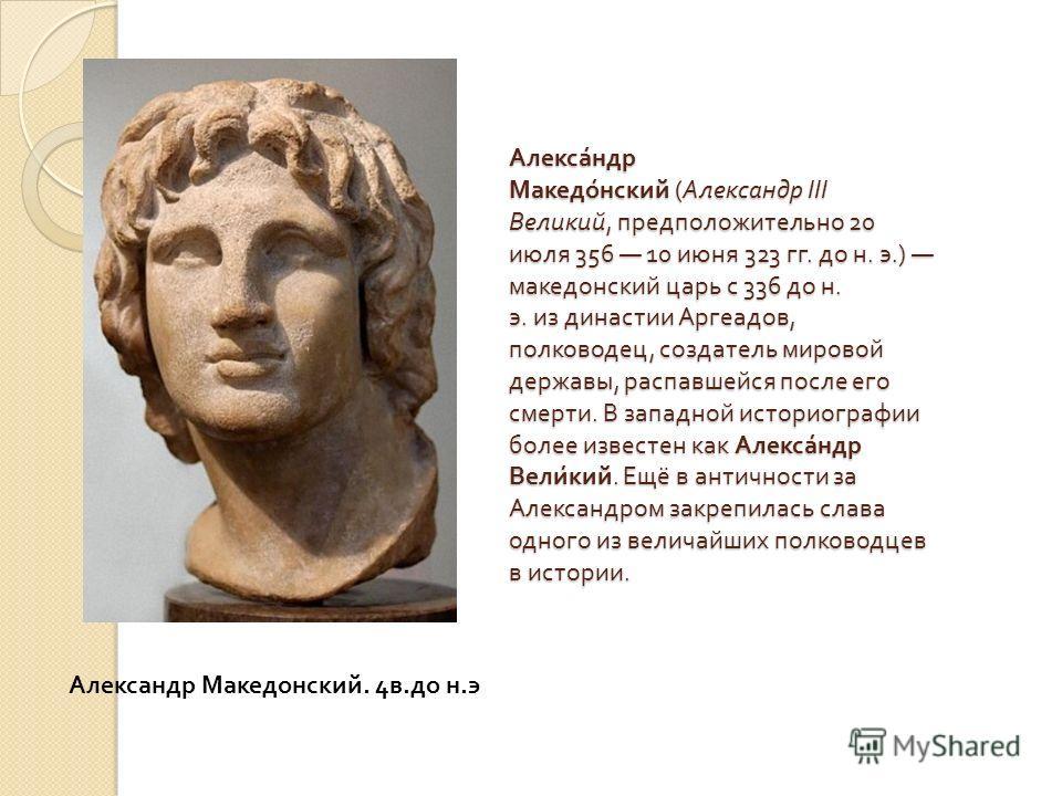 Александр Македонский ( Александр III Великий, предположительно 20 июля 356 10 июня 323 гг. до н. э.) македонский царь с 336 до н. э. из династии Аргеадов, полководец, создатель мировой державы, распавшейся после его смерти. В западной историографии