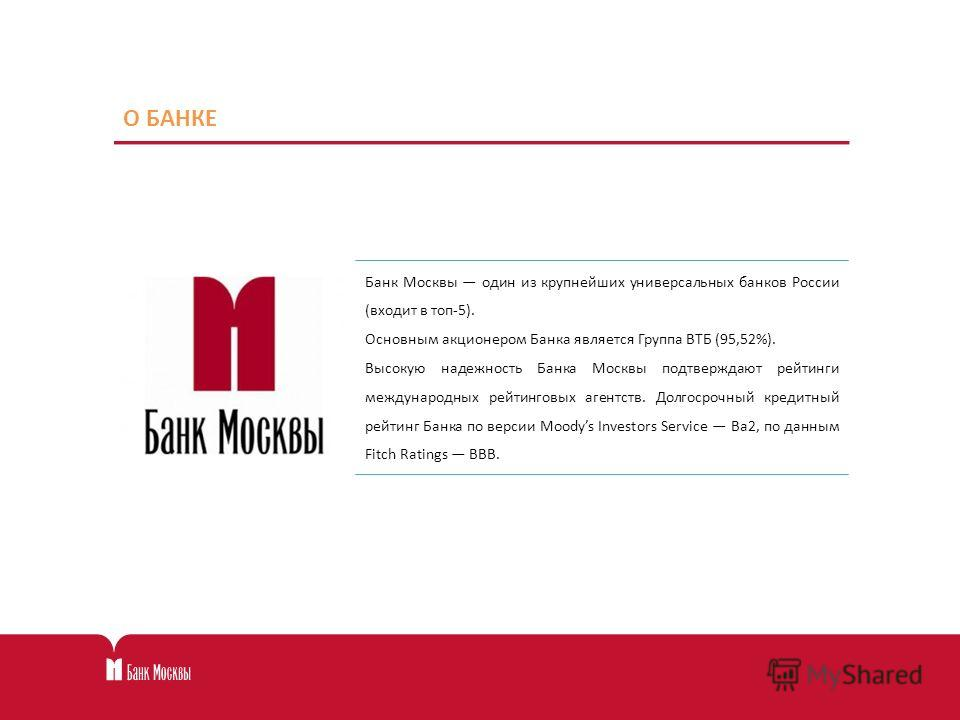 О БАНКЕ Банк Москвы один из крупнейших универсальных банков России (входит в топ-5). Основным акционером Банка является Группа ВТБ (95,52%). Высокую надежность Банка Москвы подтверждают рейтинги международных рейтинговых агентств. Долгосрочный кредит