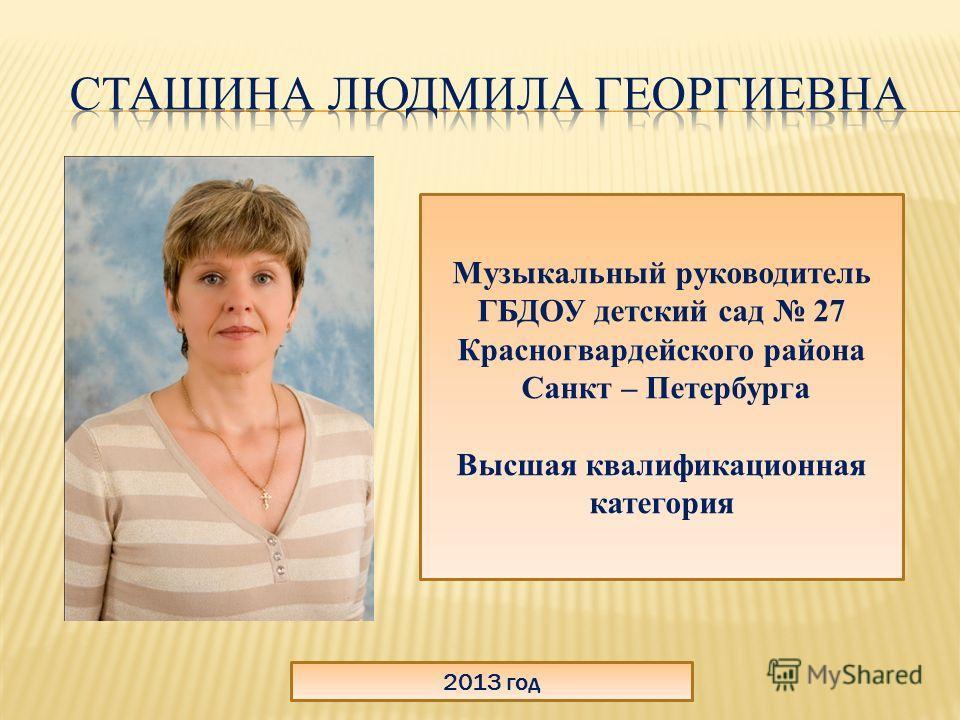 2013 год Музыкальный руководитель ГБДОУ детский сад 27 Красногвардейского района Санкт – Петербурга Высшая квалификационная категория