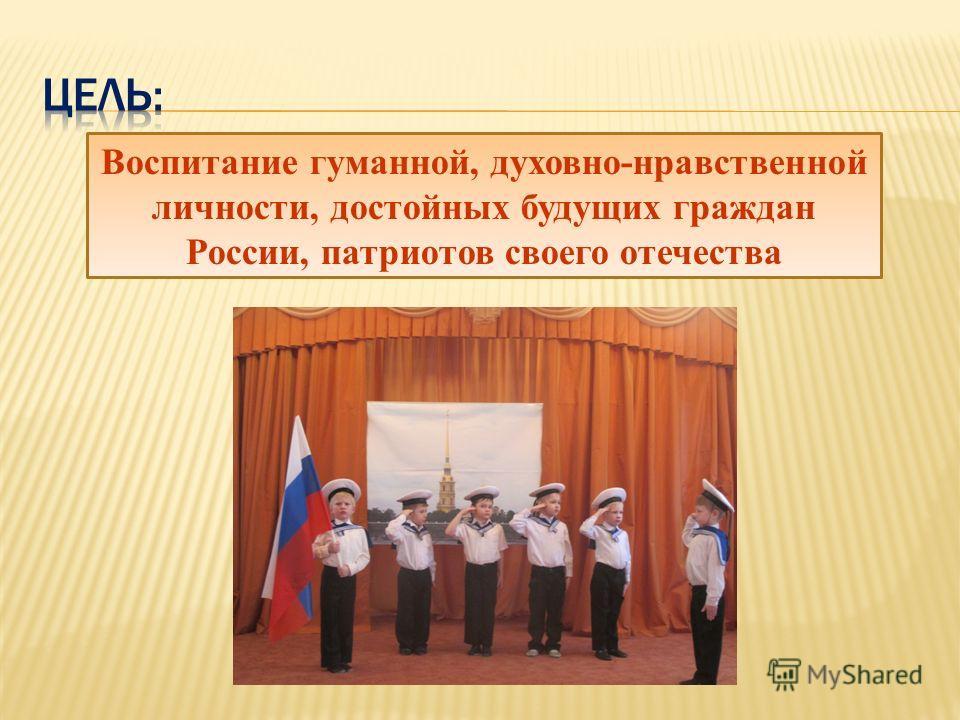 Воспитание гуманной, духовно-нравственной личности, достойных будущих граждан России, патриотов своего отечества