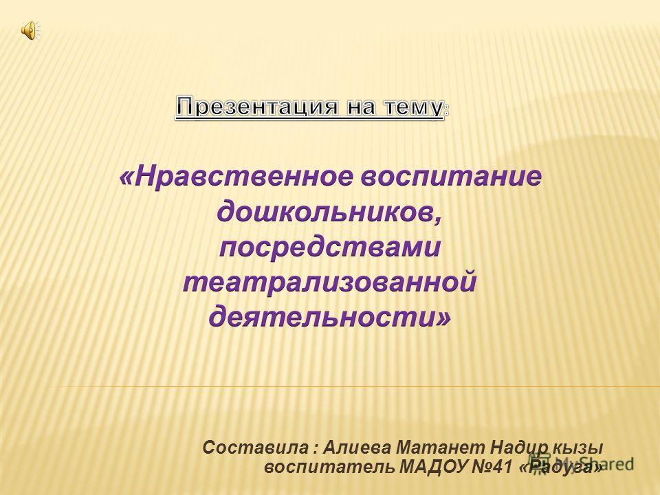 Составила : Алиева Матанет Надир кызы воспитатель МАДОУ 41 «Радуга»