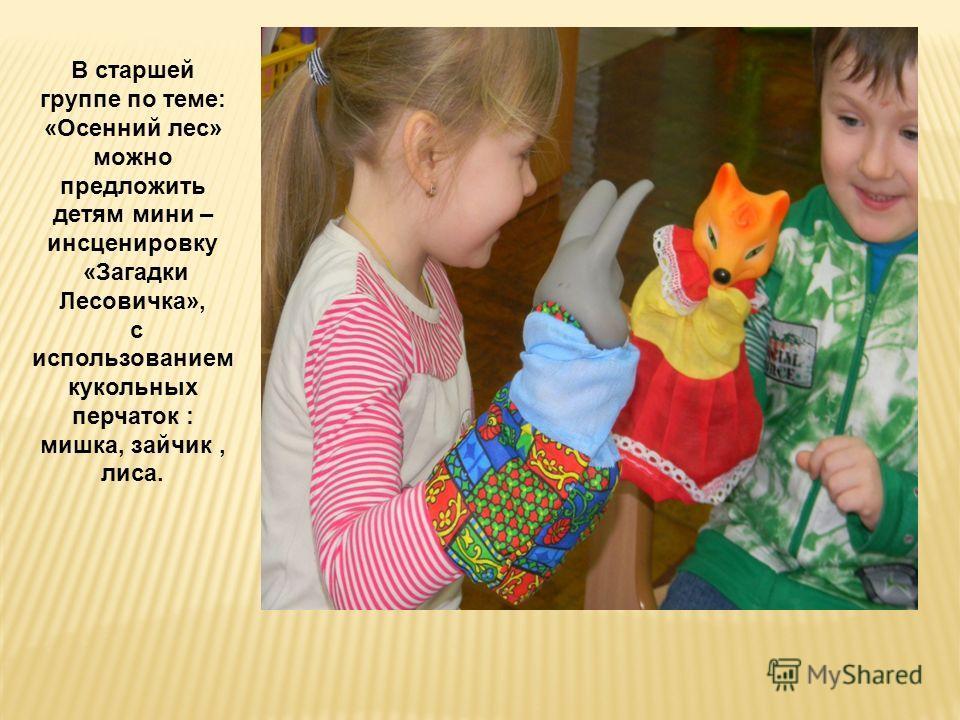 В старшей группе по теме: «Осенний лес» можно предложить детям мини – инсценировку «Загадки Лесовичка», с использованием кукольных перчаток : мишка, зайчик, лиса.