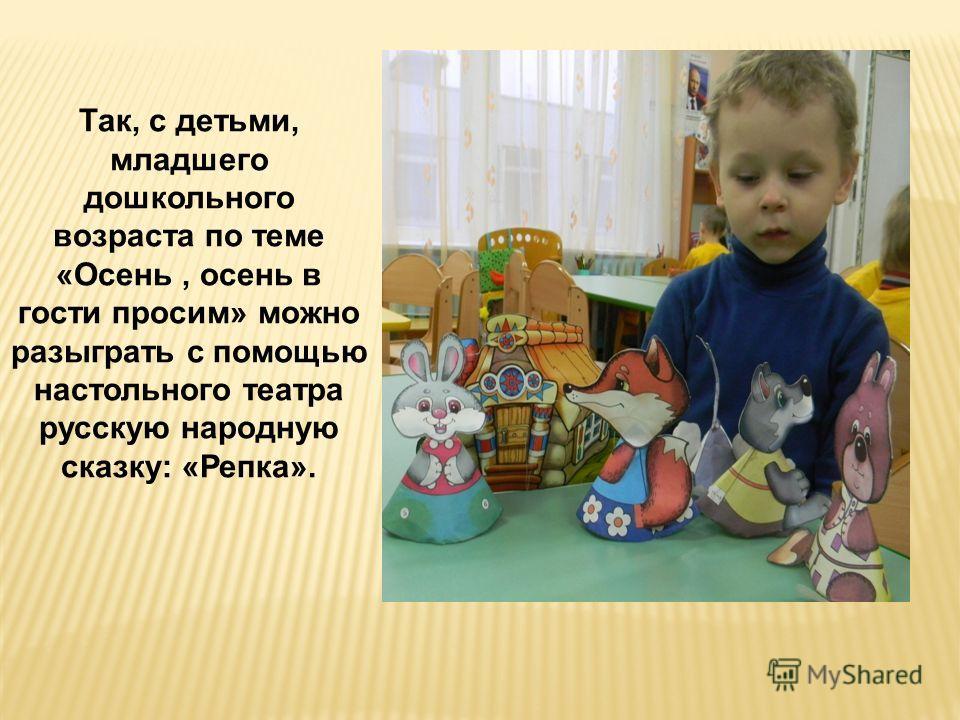 Так, с детьми, младшего дошкольного возраста по теме «Осень, осень в гости просим» можно разыграть с помощью настольного театра русскую народную сказку: «Репка».