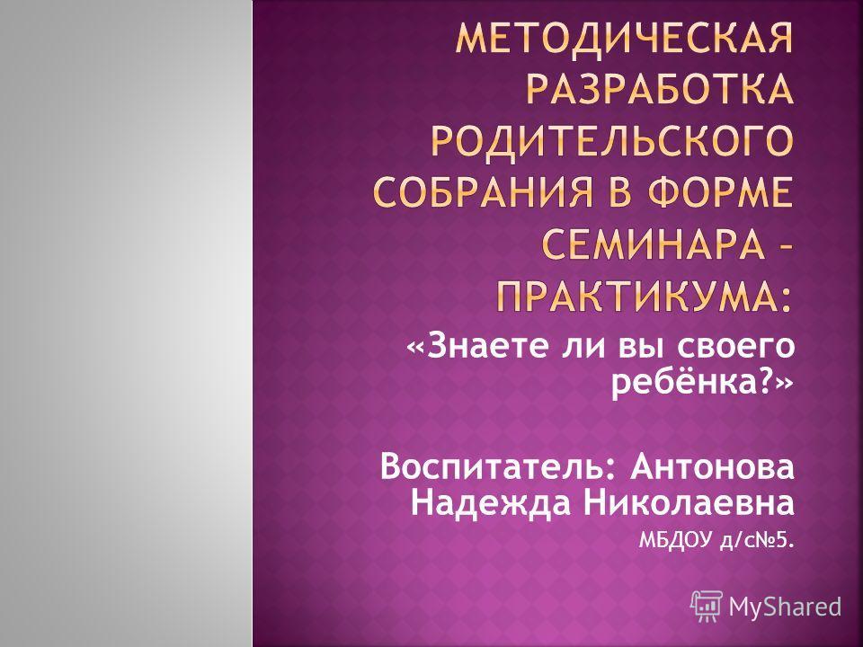 «Знаете ли вы своего ребёнка?» Воспитатель: Антонова Надежда Николаевна МБДОУ д/с 5.