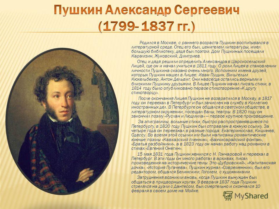Родился в Москве, с раннего возраста Пушкин воспитывался в литературной среде. Отец его был, ценителем литературы, имел большую библиотеку, дядя был поэтом. Дом Пушкиных посещали Карамзин, Жуковский, Дмитриев. Отец и дядя решили определить Александра