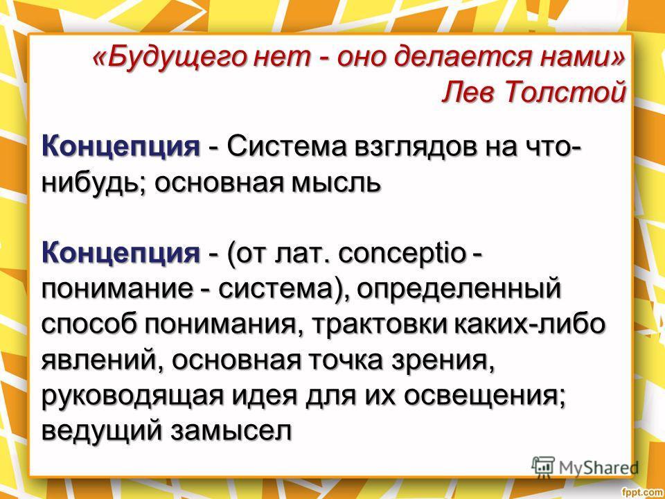 «Будущего нет - оно делается нами» Лев Толстой Концепция - Система взглядов на что- нибудь; основная мысль Концепция - (от лат. conceptio - понимание - система), определенный способ понимания, трактовки каких-либо явлений, основная точка зрения, руко