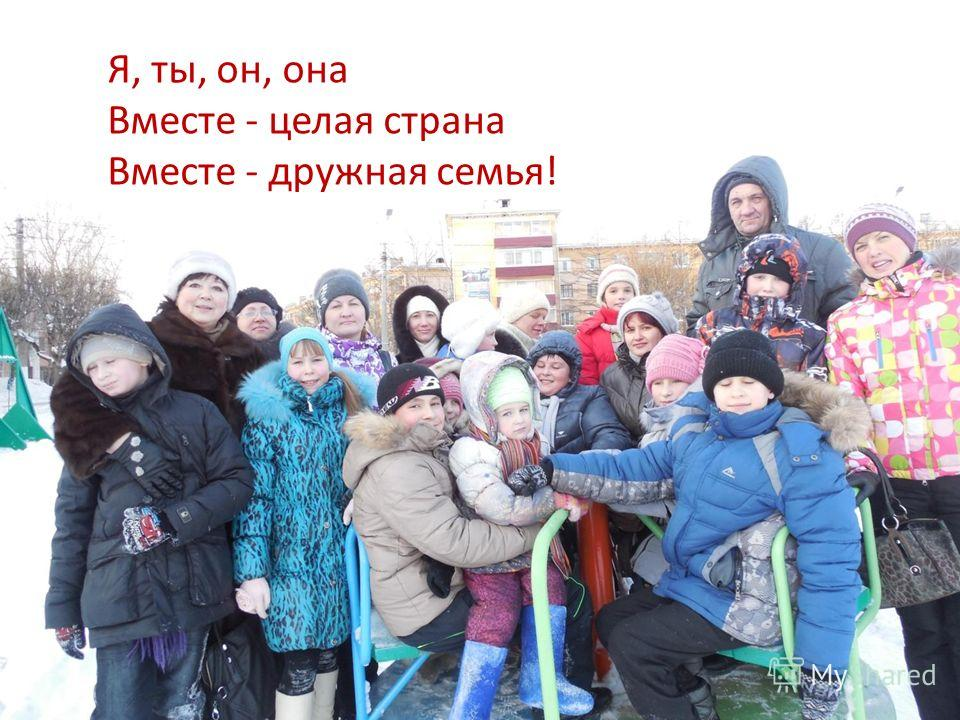 Я, ты, он, она Вместе - целая страна Вместе - дружная семья!