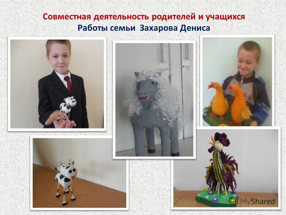 Совместная деятельность родителей и учащихся Работы семьи Захарова Дениса