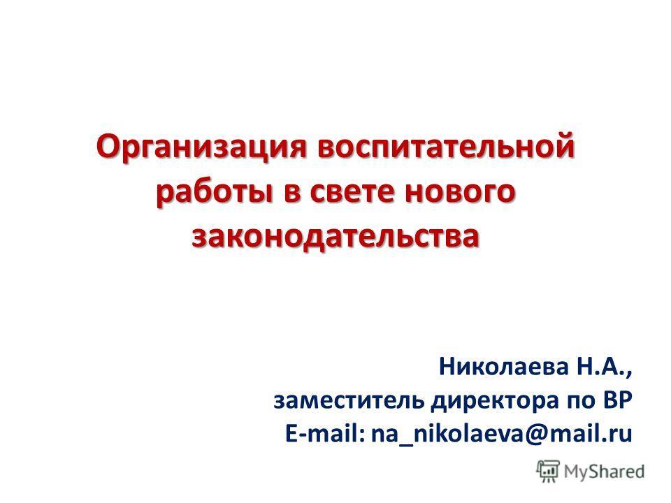 Организация воспитательной работы в свете нового законодательства Николаева Н.А., заместитель директора по ВР E-mail: na_nikolaeva@mail.ru