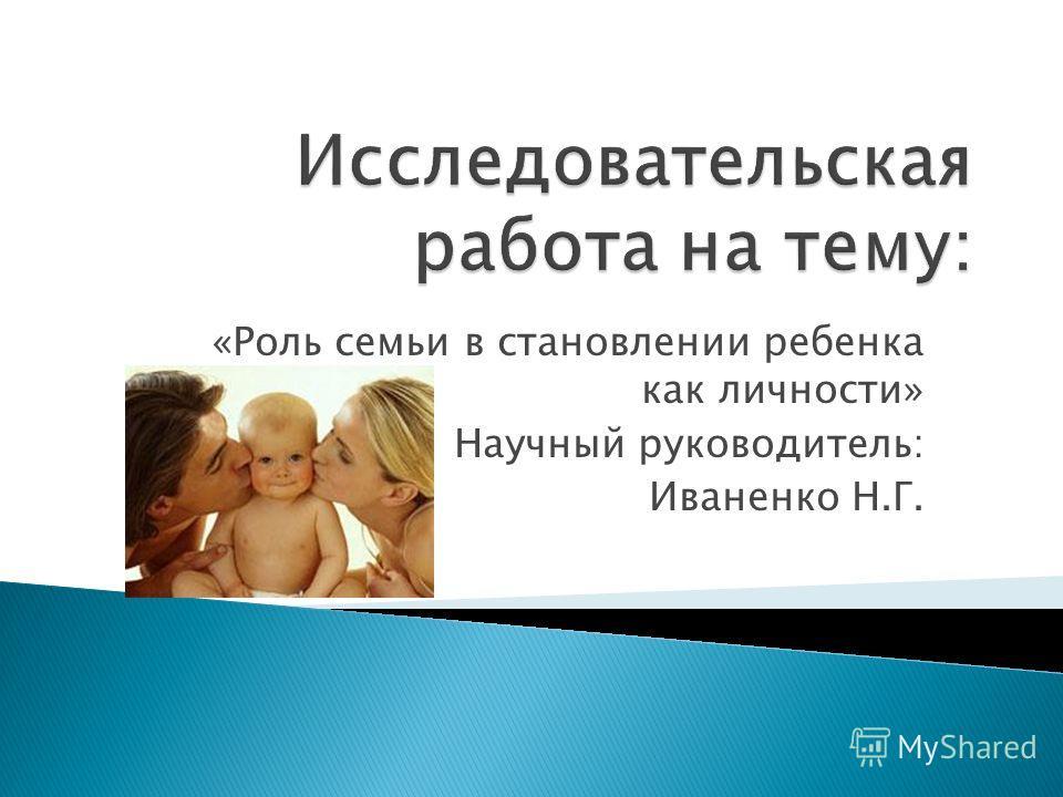 «Роль семьи в становлении ребенка как личности» Научный руководитель: Иваненко Н.Г.