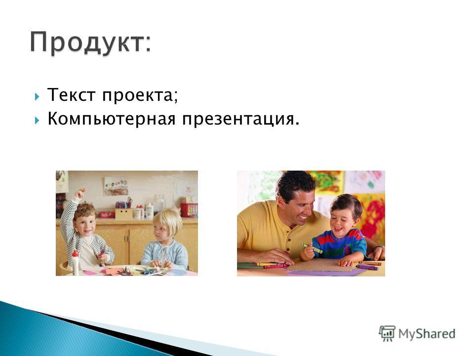 Текст проекта; Компьютерная презентация.