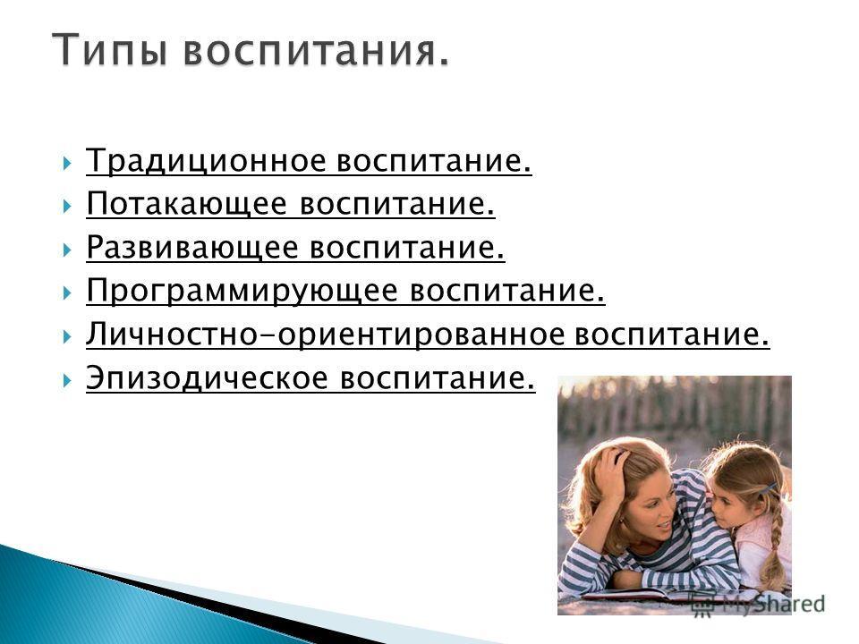 Традиционное воспитание. Потакающее воспитание. Развивающее воспитание. Программирующее воспитание. Личностно-ориентированное воспитание. Эпизодическое воспитание.