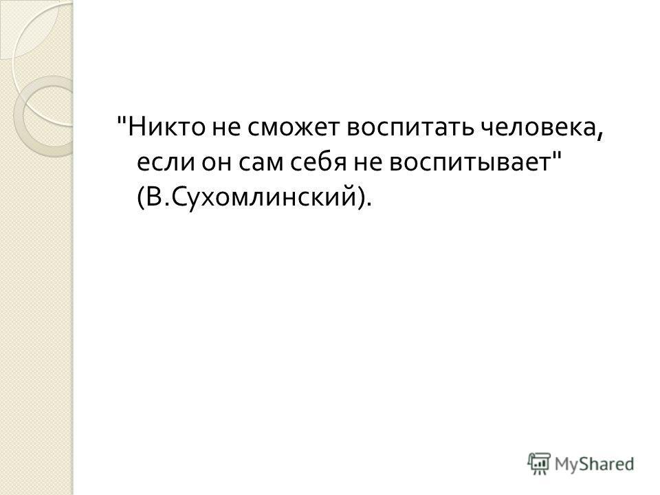 Никто не сможет воспитать человека, если он сам себя не воспитывает  ( В. Сухомлинский ).
